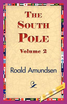 The South Pole, Volume 2 - Amundsen, Roald, and 1stworld Library (Editor)