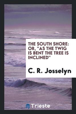 """The South Shore: Or, """"As the Twig Is Bent the Tree Is Inclined"""" - Josselyn, C R"""