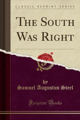 The South Was Right (Classic Reprint) - Steel, Samuel Augustus