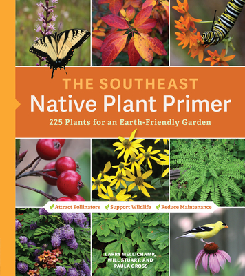 The Southeast Native Plant Primer: 225 Plants for an Earth-Friendly Garden - Mellichamp, Larry, and Gross, Paula, and Stuart, Will (Photographer)
