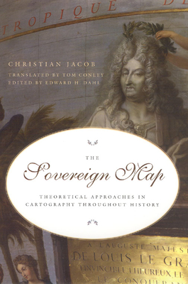 The Sovereign Map: Theoretical Approaches in Cartography Throughout History - Jacob, Christian, and Dahl, Edward H (Editor), and Conley, Tom, Professor (Translated by)