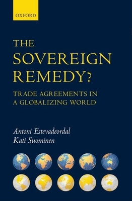 The Sovereign Remedy?: Trade Agreements in a Globalizing World - Estevadeordal, Antoni, Professor, and Suominen, Kati