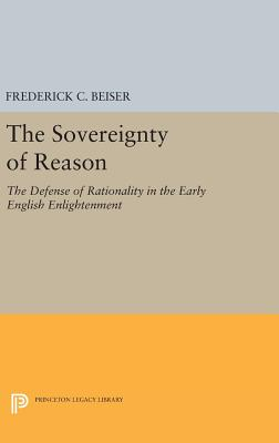 The Sovereignty of Reason: The Defense of Rationality in the Early English Enlightenment - Beiser, Frederick