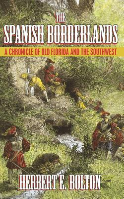 The Spanish Borderlands: A Chronicle of Old Florida and the Southwest - Bolton, Herbert E