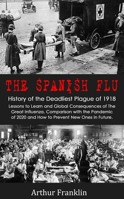 The Spanish Flu: History of the Deadliest Plague of 1918. Lessons to Learn and Global Consequences of The Great Influenza. Comparison with the Pandemic of 2020 and How to Prevent New Ones in Future - Franklin, Arthur