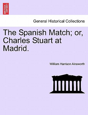 The Spanish Match; Or, Charles Stuart at Madrid. - Ainsworth, William Harrison