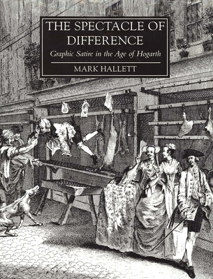 The Spectacle of Difference: Graphic Satire in the Age of Hogarth - Hallett, Mark