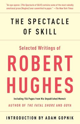 The Spectacle of Skill: Selected Writings of Robert Hughes - Hughes, Robert