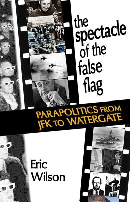 The Spectacle of the False-Flag: Parapolitics from JFK to Watergate - Wilson, Eric