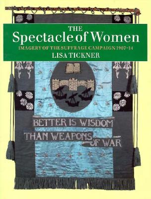 The Spectacle of Women: Imagery of the Suffrage Campaign 1907-14 - Tickner, Lisa, Professor