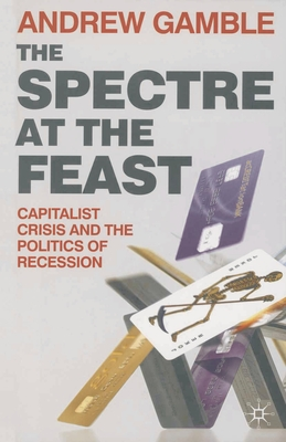 The Spectre at the Feast: Capitalist Crisis and the Politics of Recession - Gamble, Andrew