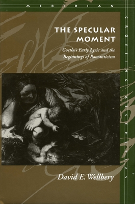 The Specular Moment: Goetheas Early Lyric and the Beginnings of Romanticism - Wellbery, David E