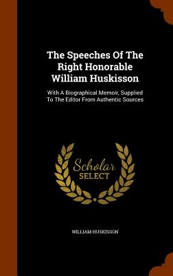 The Speeches of the Right Honorable William Huskisson: With a Biographical Memoir, Supplied to the Editor from Authentic Sources - Huskisson, William
