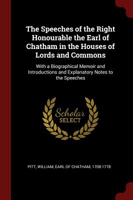 The Speeches of the Right Honourable the Earl of Chatham in the Houses of Lords and Commons: With a Biographical Memoir and Introductions and Explanatory Notes to the Speeches - Pitt, William Earl of Chatham (Creator)