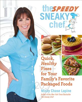 The Speedy Sneaky Chef: Quick, Healthy Fixes for Your Favorite Packaged Foods - Lapine, Missy Chase