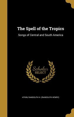 The Spell of the Tropics: Songs of Central and South America - Atkin, Randolph H (Randolph Henry) (Creator)
