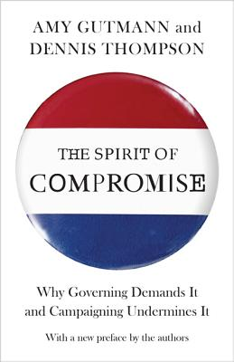 The Spirit of Compromise: Why Governing Demands It and Campaigning Undermines It - Updated Edition - Gutmann, Amy (Preface by), and Thompson, Dennis Frank (Preface by)