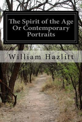 The Spirit of the Age Or Contemporary Portraits - Hazlitt, William