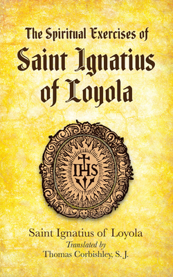 The Spiritual Exercises of Saint Ignatius of Loyola - Loyola, Saint Ignatius of, and Corbishley, Thomas (Translated by)