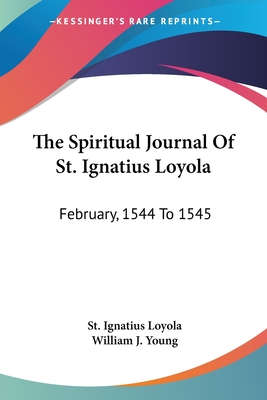 The Spiritual Journal of St. Ignatius Loyola: February, 1544 to 1545 - Loyola, St Ignatius, and Young, William J (Translated by)