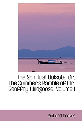 The Spiritual Quixote: Or, the Summer's Ramble of Mr. Geoffry Wildgoose, Volume I - Graves, Richard