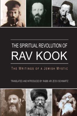 The Spiritual Revolution of Rav Kook - Kook, Abraham Isaac, and Schwartz, Ari Ze'ev