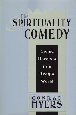 The Spirituality of Comedy: Comic Heroism in a Tragic World - Hyers, Conrad, Th.M., Ph.D.
