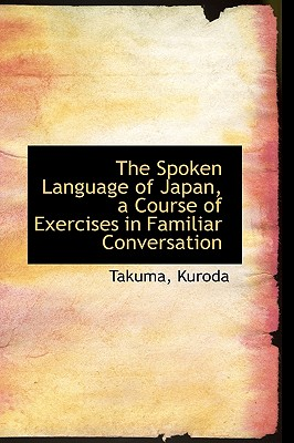 The Spoken Language of Japan, a Course of Exercises in Familiar Conversation - Kuroda, Takuma