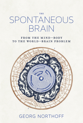 The Spontaneous Brain: From the Mind-Body to the World-Brain Problem - Northoff, Georg