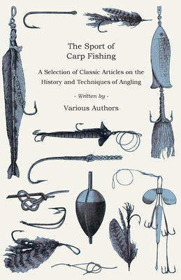 The Sport of Carp Fishing - A Selection of Classic Articles on the History and Techniques of Angling (Angling Series) - Various