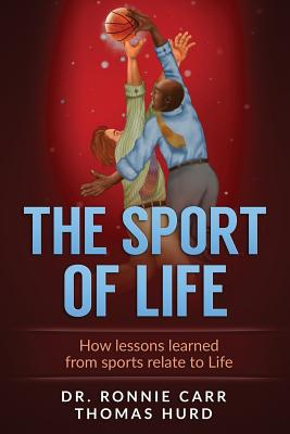 The Sport of Life: How Lessons Learned from Sports Relate to Life - Carr, Dr Ronnie M, and Hurd Jr, Thomas R