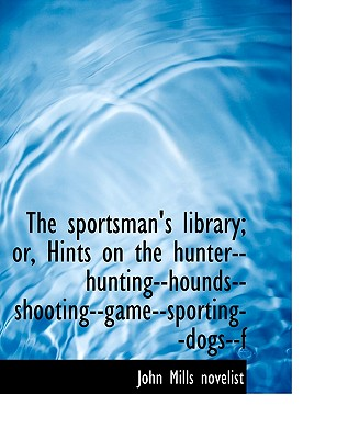 The Sportsman's Library; Or, Hints on the Hunter--Hunting--Hounds--Shooting--Game--Sporting--Dogs--F - Novelist, John Mills
