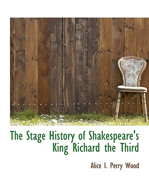 The Stage History of Shakespeare's King Richard the Third - Wood, Alice I Perry