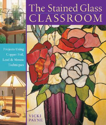 The Stained Glass Classroom: Projects Using Copper Foil, Lead & Mosaic Techniques - Payne, Vicki