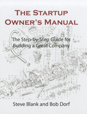 The Startup Owner's Manual: The Step-By-Step Guide for Building a Great Company - Blank, Steve, and Dorf, Bob