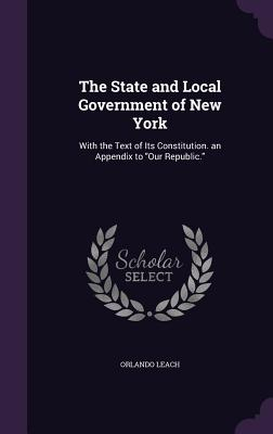 The State and Local Government of New York: With the Text of Its Constitution. an Appendix to Our Republic. - Leach, Orlando