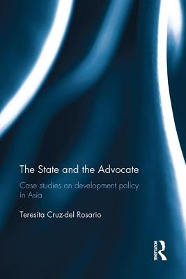 The State and the Advocate: Case studies on development policy in Asia - Rosario, Teresita Cruz-Del
