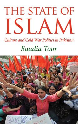 The State of Islam: Culture and Cold War Politics in Pakistan - Toor, Saadia