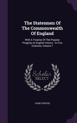 The Statesmen of the Commonwealth of England: With a Treatise of the Popular Progress in English History: In Five Volumes, Volume 1 - Forster, John