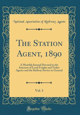 The Station Agent, 1890, Vol. 3: A Monthly Journal Devoted to the Interests of Local Freight and Ticket Agents and the Railway Service in General (Classic Reprint) - Agents, National Association of Railway