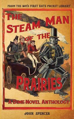 The Steam Man of the Prairies: A Dime Novel Anthology - Spencer, John (Editor), and Ellis, Edward S