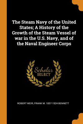 The Steam Navy of the United States; A History of the Growth of the Steam Vessel of War in the U.S. Navy, and of the Naval Engineer Corps - Weir, Robert, and Bennett, Frank M 1857-1924
