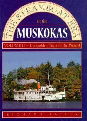 The Steamboat Era in the Muskokas: Volume II: Golden Years to Today - Tatley, Richard