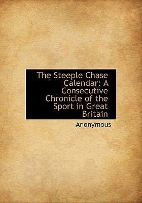 The Steeple Chase Calendar: A Consecutive Chronicle of the Sport in Great Britain - Anonymous