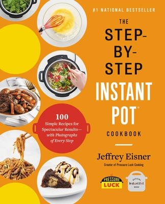 The Step-By-Step Instant Pot Cookbook: 100 Simple Recipes for Spectacular Results -- With Photographs of Every Step - Eisner, Jeffrey