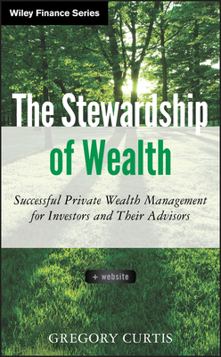 The Stewardship of Wealth: Successful Private Wealth Management for Investors and Their Advisors - Curtis, Gregory