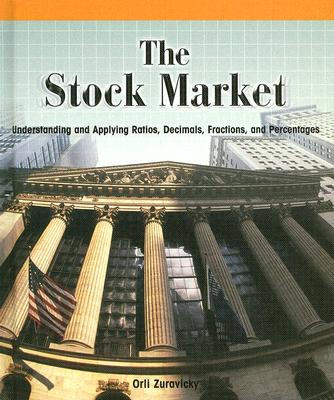 The Stock Market:: Understanding and Applying Ratios, Decimals, Fractions, and Percentages - Zuravicky, Orli