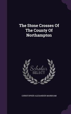 The Stone Crosses of the County of Northampton - Markham, Christopher Alexander
