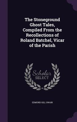 The Stoneground Ghost Tales, Compiled from the Recollections of Roland Batchel, Vicar of the Parish - Swain, Edmund Gill