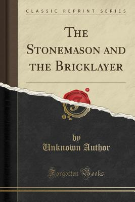 The Stonemason and the Bricklayer (Classic Reprint) - Author, Unknown